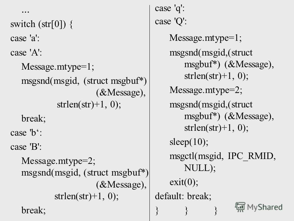 ... switch (str[0]) { case 'a': case 'A': Message.mtype=1; msgsnd(msgid, (struct msgbuf*) (&Message), strlen(str)+1, 0); break; case 'b: case 'B': Message.mtype=2; msgsnd(msgid, (struct msgbuf*) (&Message), strlen(str)+1, 0); break; case 'q': case 'Q