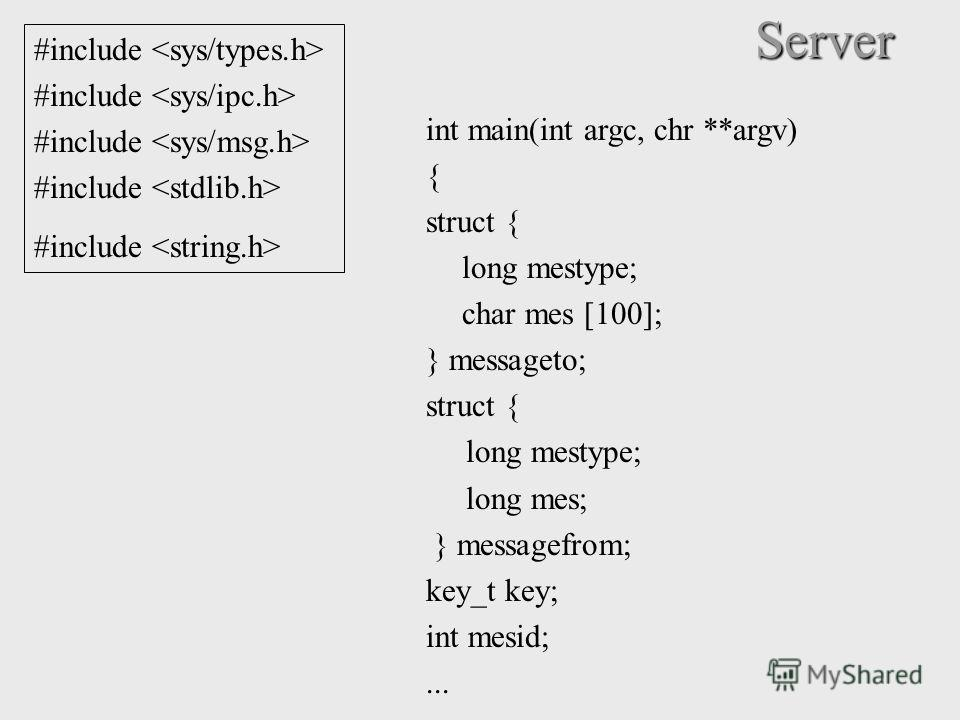 Server int main(int argc, chr **argv) { struct { long mestype; char mes [100]; } messageto; struct { long mestype; long mes; } messagefrom; key_t key; int mesid;... #include