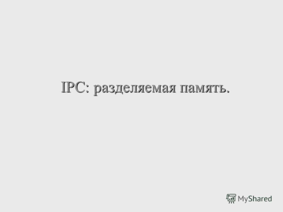 IPC: разделяемая память.