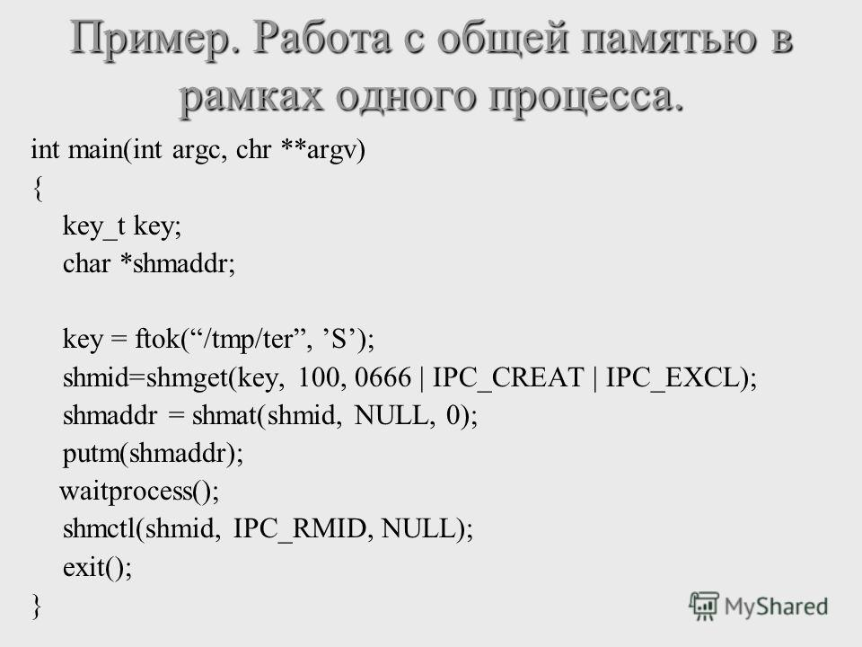 int main(int argc, chr **argv) { key_t key; char *shmaddr; key = ftok(/tmp/ter, S); shmid=shmget(key, 100, 0666 | IPC_CREAT | IPC_EXCL); shmaddr = shmat(shmid, NULL, 0); putm(shmaddr); waitprocess(); shmctl(shmid, IPC_RMID, NULL); exit(); } Пример. Р
