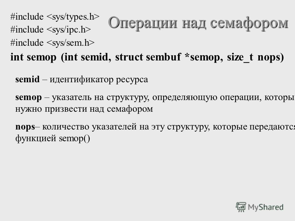 #include int semop (int semid, struct sembuf *semop, size_t nops) Операции над семафором semid – идентификатор ресурса semop – указатель на структуру, определяющую операции, которые нужно призвести над семафором nops– количество указателей на эту стр