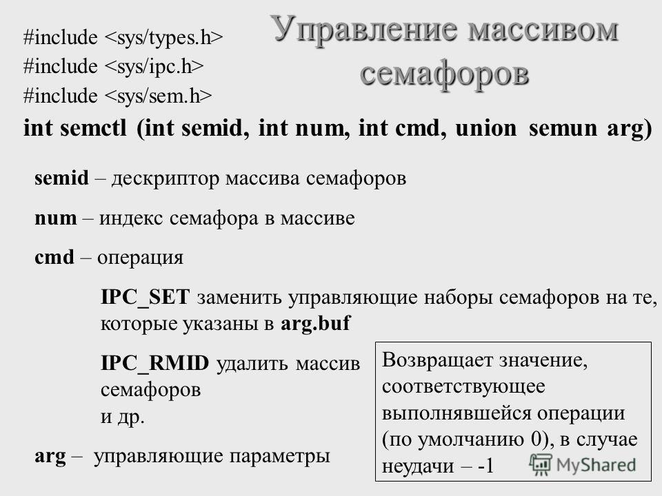 #include int semctl (int semid, int num, int cmd, union semun arg) Управление массивом семафоров semid – дескриптор массива семафоров num – индекс семафора в массиве cmd – операция IPC_SET заменить управляющие наборы семафоров на те, которые указаны