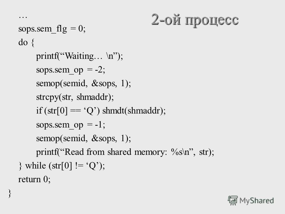 … sops.sem_flg = 0; do { printf(Waiting… \n); sops.sem_op = -2; semop(semid, &sops, 1); strcpy(str, shmaddr); if (str[0] == Q) shmdt(shmaddr); sops.sem_op = -1; semop(semid, &sops, 1); printf(Read from shared memory: %s\n, str); } while (str[0] != Q)