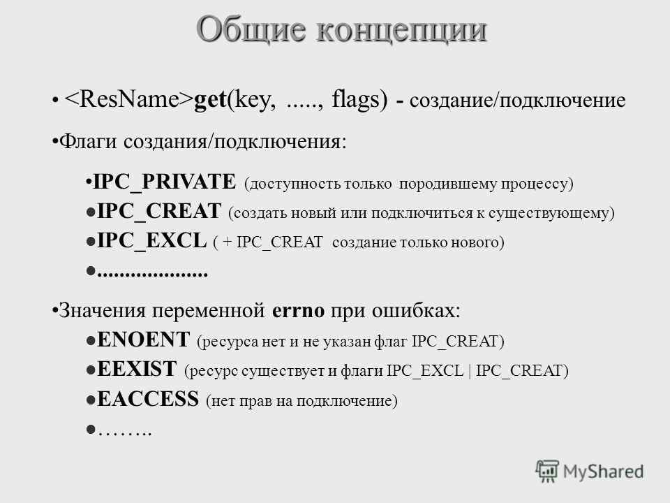 Общие концепции get(key,....., flags) - создание/подключение Флаги cоздания/подключения: IPC_PRIVATE (доступность только породившему процессу) IPC_CREAT (создать новый или подключиться к существующему) IPC_EXCL ( + IPC_CREAT создание только нового)..
