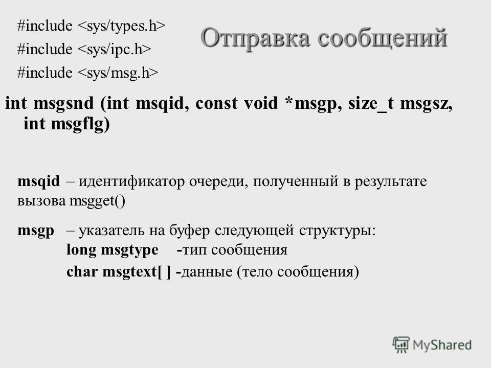 int msgsnd (int msqid, const void *msgp, size_t msgsz, int msgflg) Отправка сообщений msqid– идентификатор очереди, полученный в результате вызова msgget() msgp – указатель на буфер следующей структуры: long msgtype -тип сообщения char msgtext[ ] -да