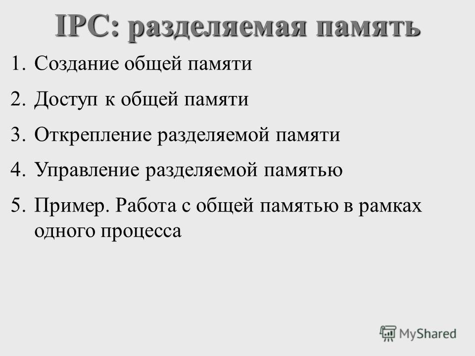 IPC: разделяемая память 1.Создание общей памяти 2.Доступ к общей памяти 3.Открепление разделяемой памяти 4.Управление разделяемой памятью 5.Пример. Работа с общей памятью в рамках одного процесса