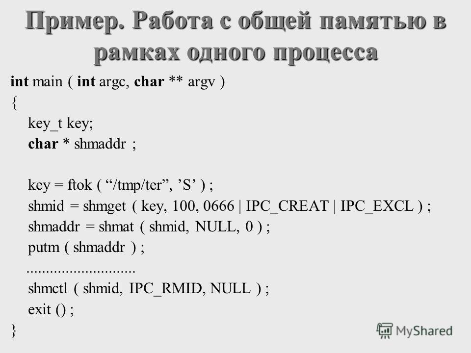 int main ( int argc, char ** argv ) { key_t key; char * shmaddr ; key = ftok ( /tmp/ter, S ) ; shmid = shmget ( key, 100, 0666 | IPC_CREAT | IPC_EXCL ) ; shmaddr = shmat ( shmid, NULL, 0 ) ; putm ( shmaddr ) ;............................ shmctl ( shm
