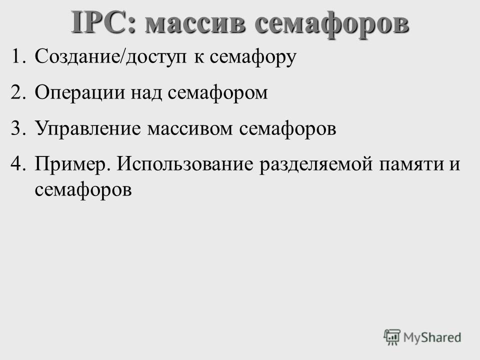 IPC: массив семафоров 1.Создание/доступ к семафору 2.Операции над семафором 3.Управление массивом семафоров 4.Пример. Использование разделяемой памяти и семафоров