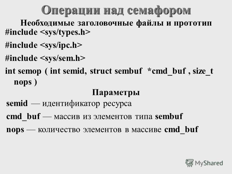 #include int semop ( int semid, struct sembuf *cmd_buf, size_t nops ) Операции над семафором semid идентификатор ресурса cmd_buf массив из элементов типа sembuf nops количество элементов в массиве cmd_buf Необходимые заголовочные файлы и прототип Пар