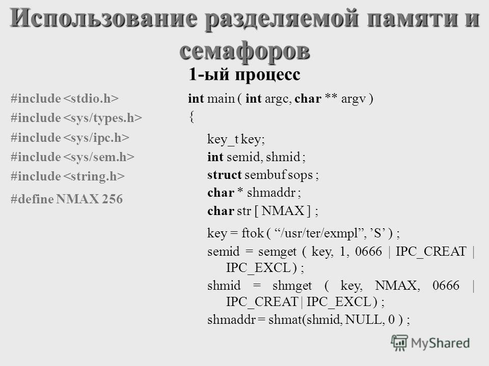 Использование разделяемой памяти и семафоров int main ( int argc, char ** argv ) { key_t key; int semid, shmid ; struct sembuf sops ; char * shmaddr ; char str [ NMAX ] ; key = ftok ( /usr/ter/exmpl, S ) ; semid = semget ( key, 1, 0666 | IPC_CREAT |
