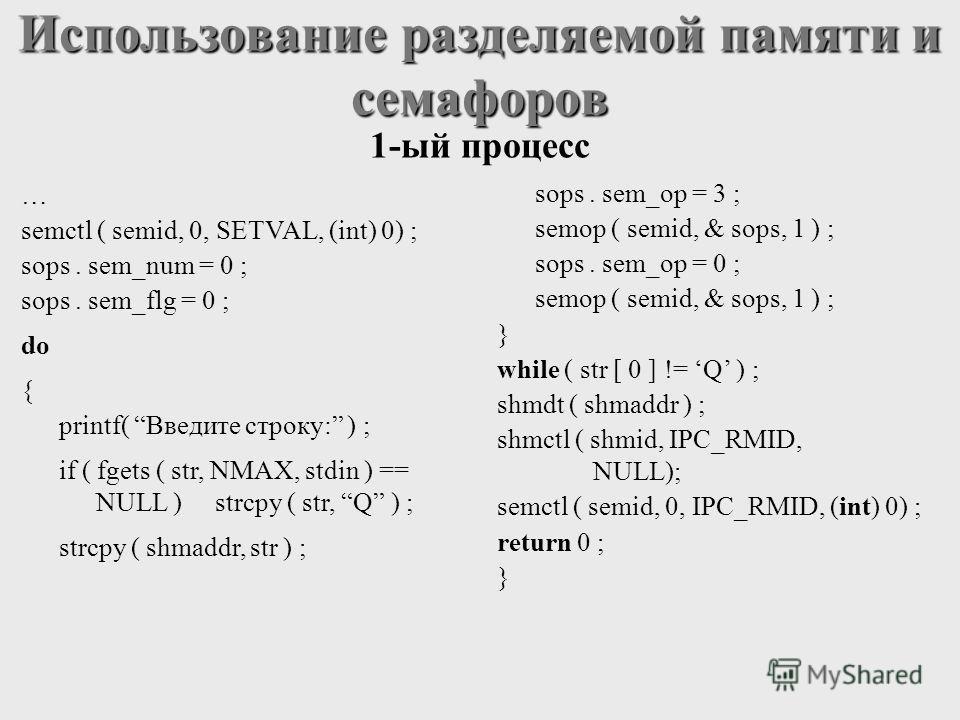 … semctl ( semid, 0, SETVAL, (int) 0) ; sops. sem_num = 0 ; sops. sem_flg = 0 ; do { printf( Введите строку: ) ; if ( fgets ( str, NMAX, stdin ) == NULL ) strcpy ( str, Q ) ; strcpy ( shmaddr, str ) ; sops. sem_op = 3 ; semop ( semid, & sops, 1 ) ; s