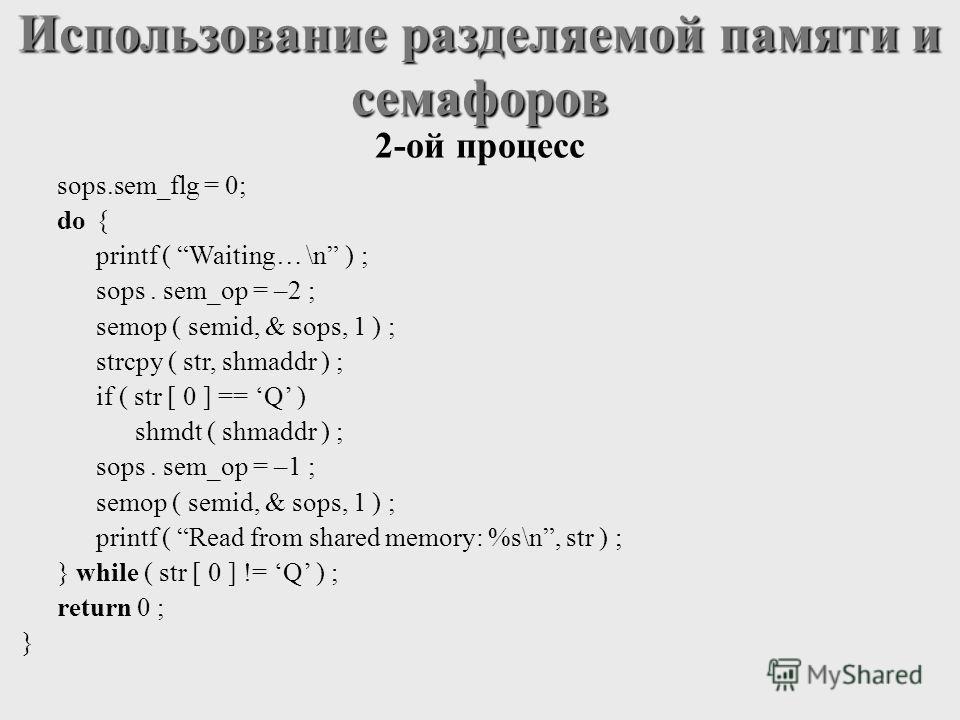sops.sem_flg = 0; do{ printf ( Waiting… \n ) ; sops. sem_op = –2 ; semop ( semid, & sops, 1 ) ; strcpy ( str, shmaddr ) ; if ( str [ 0 ] == Q ) shmdt ( shmaddr ) ; sops. sem_op = –1 ; semop ( semid, & sops, 1 ) ; printf ( Read from shared memory: %s\