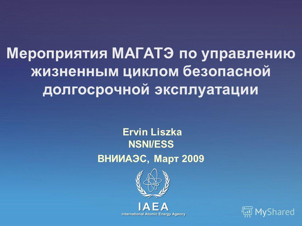 Мероприятия МАГАТЭ по управлению жизненным циклом безопасной долгосрочной эксплуатации Ervin Liszka NSNI/ESS ВНИИАЭС, Март 2009