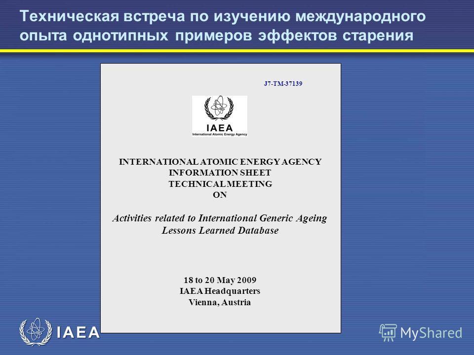 Техническая встреча по изучению международного опыта однотипных примеров эффектов старения J7-TM-37139 INTERNATIONAL ATOMIC ENERGY AGENCY INFORMATION SHEET TECHNICAL MEETING ON Activities related to International Generic Ageing Lessons Learned Databa