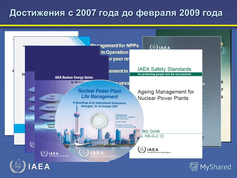 Достижения с 2007 года до февраля 2009 года Publication Safety Guide : NS-G-2.12, Ageing Management for NPPs Safety Report : SRS- 57, Safe Long Term Operation of NPPs, Safety Series : SS-17, SALTO Guidelines for peer review of long term operation NES
