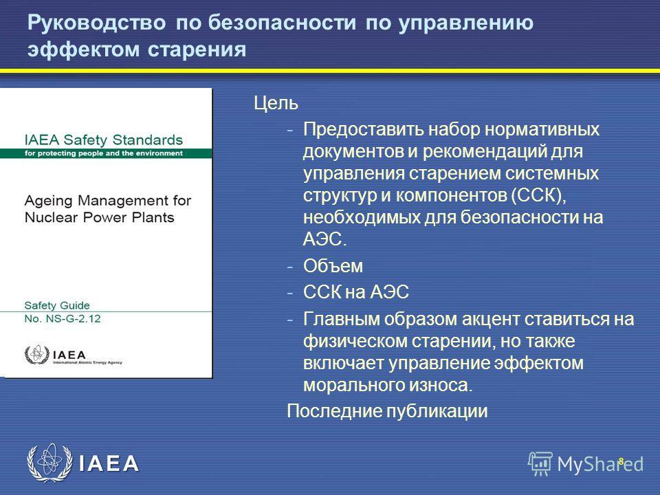 8 Руководство по безопасности по управлению эффектом старения Цель - Предоставить набор нормативных документов и рекомендаций для управления старением системных структур и компонентов (ССК), необходимых для безопасности на АЭС. - Объем - ССК на АЭС -