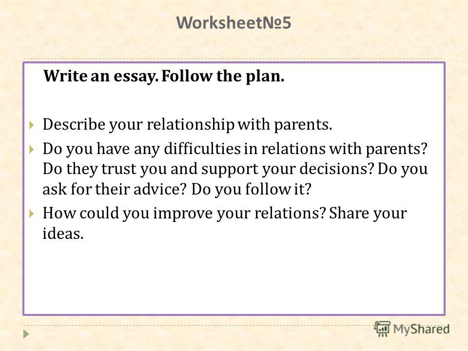 Worksheet5 Write an essay. Follow the plan. Describe your relationship with parents. Do you have any difficulties in relations with parents? Do they trust you and support your decisions? Do you ask for their advice? Do you follow it? How could you im