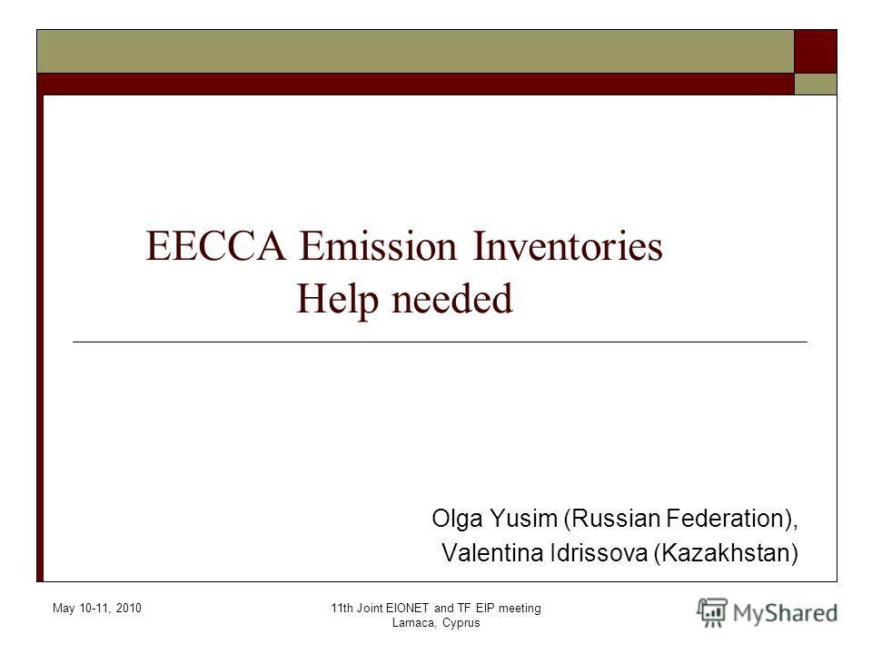 May 10-11, 201011th Joint EIONET and TF EIP meeting Larnaca, Cyprus EECCA Emission Inventories Help needed Olga Yusim (Russian Federation), Valentina Idrissova (Kazakhstan)