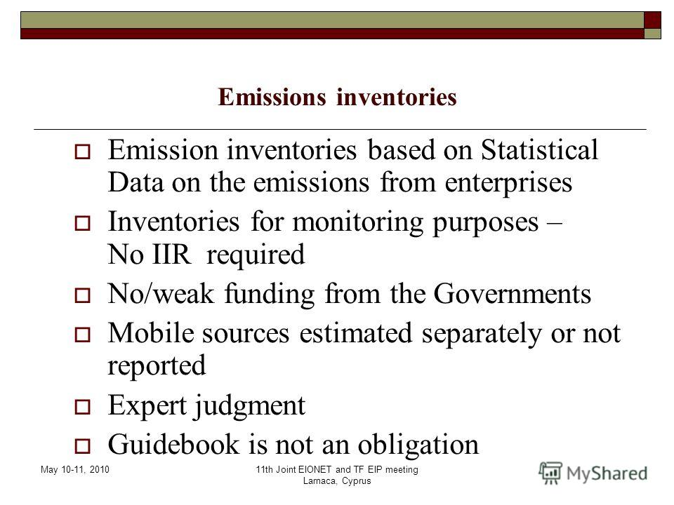 May 10-11, 201011th Joint EIONET and TF EIP meeting Larnaca, Cyprus Emissions inventories Emission inventories based on Statistical Data on the emissions from enterprises Inventories for monitoring purposes – No IIR required No/weak funding from the