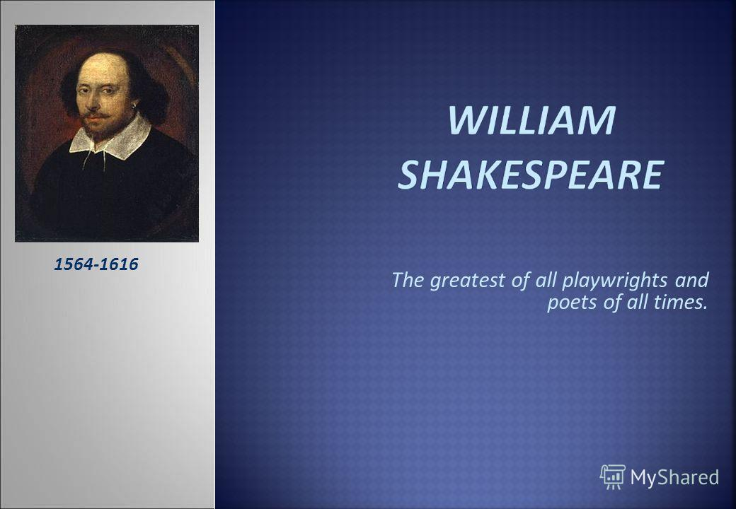 The greatest of all playwrights and poets of all times. 1564-1616