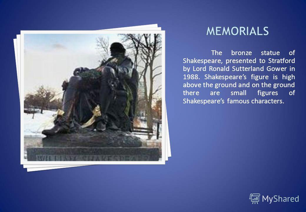 The bronze statue of Shakespeare, presented to Stratford by Lord Ronald Sutterland Gower in 1988. Shakespeares figure is high above the ground and on the ground there are small figures of Shakespeares famous characters.