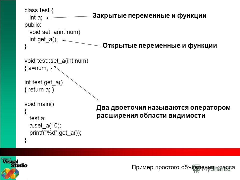 Пример простого объявления класса class test { int a; public: void set_a(int num) int get_a(); } void test::set_a(int num) { a=num; } int test:get_a() { return a; } void main() { test a; a.set_a(10); printf(%d,get_a()); } Два двоеточия называются опе