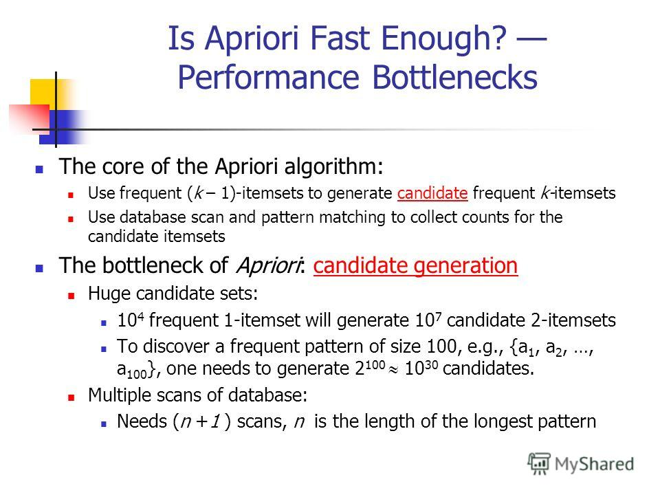 Is Apriori Fast Enough? Performance Bottlenecks The core of the Apriori algorithm: Use frequent (k – 1)-itemsets to generate candidate frequent k-itemsets Use database scan and pattern matching to collect counts for the candidate itemsets The bottlen