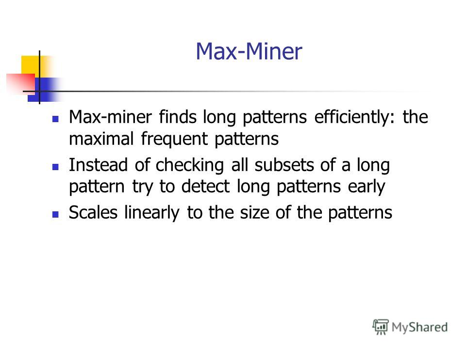 Max-Miner Max-miner finds long patterns efficiently: the maximal frequent patterns Instead of checking all subsets of a long pattern try to detect long patterns early Scales linearly to the size of the patterns
