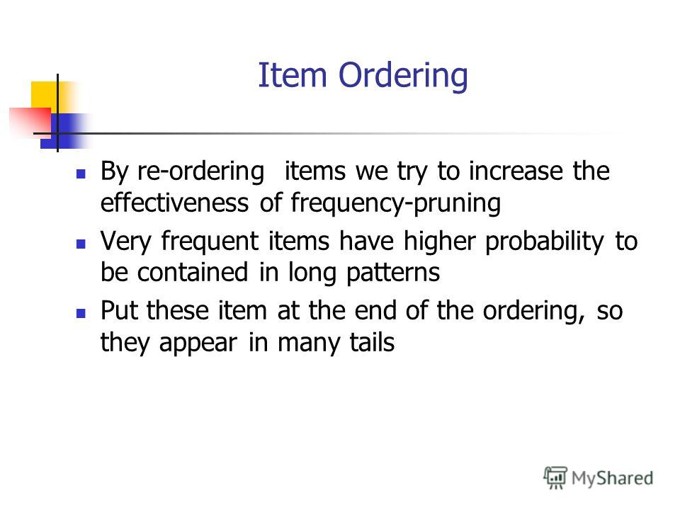 Item Ordering By re-ordering items we try to increase the effectiveness of frequency-pruning Very frequent items have higher probability to be contained in long patterns Put these item at the end of the ordering, so they appear in many tails