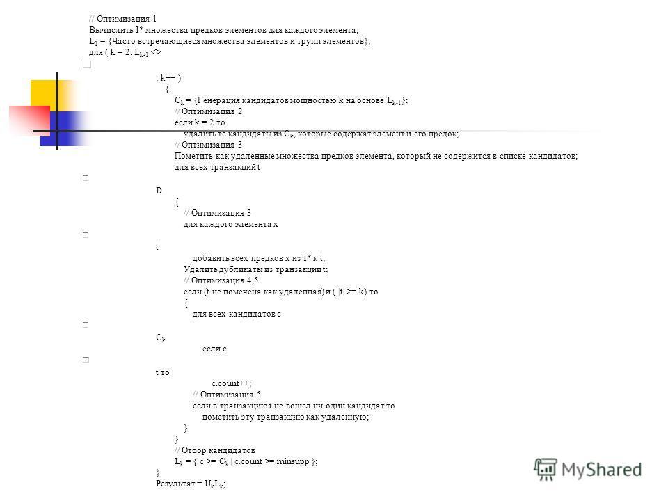 // Оптимизация 1 Вычислить I* множества предков элементов для каждого элемента; L 1 = {Часто встречающиеся множества элементов и групп элементов}; для ( k = 2; L k-1  ; k++ ) { C k = {Генерация кандидатов мощностью k на основе L k-1 }; // Оптимизация