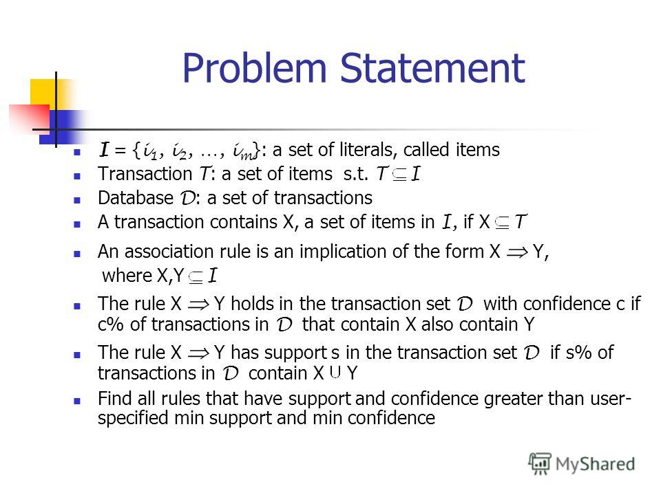 Problem Statement I = { i 1, i 2, …, i m }: a set of literals, called items Transaction T : a set of items s.t. T I Database D : a set of transactions A transaction contains X, a set of items in I, if X T An association rule is an implication of the