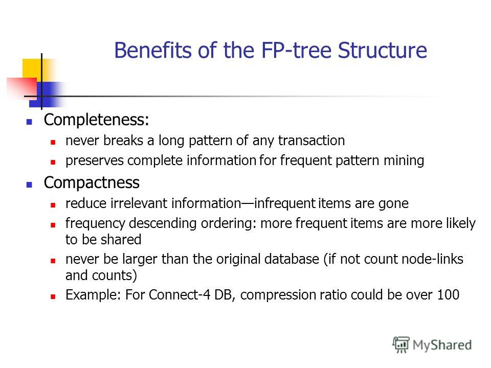 Benefits of the FP-tree Structure Completeness: never breaks a long pattern of any transaction preserves complete information for frequent pattern mining Compactness reduce irrelevant informationinfrequent items are gone frequency descending ordering