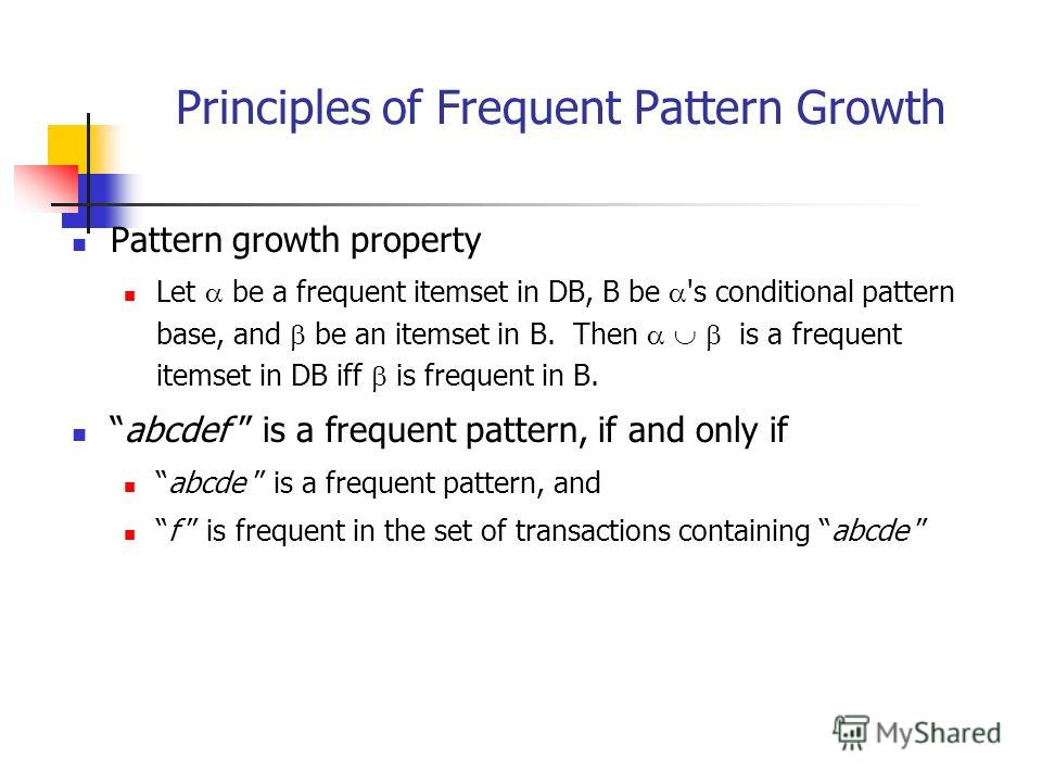 Principles of Frequent Pattern Growth Pattern growth property Let be a frequent itemset in DB, B be 's conditional pattern base, and be an itemset in B. Then is a frequent itemset in DB iff is frequent in B. abcdef is a frequent pattern, if and only