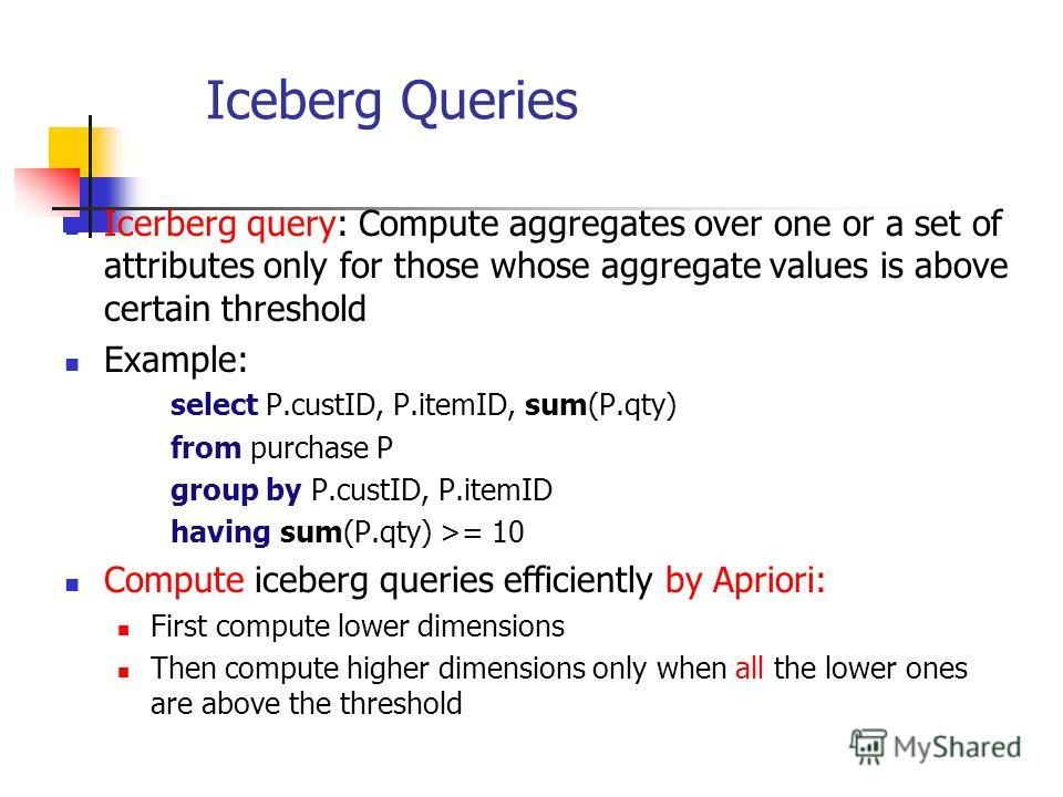 Iceberg Queries Icerberg query: Compute aggregates over one or a set of attributes only for those whose aggregate values is above certain threshold Example: select P.custID, P.itemID, sum(P.qty) from purchase P group by P.custID, P.itemID having sum(