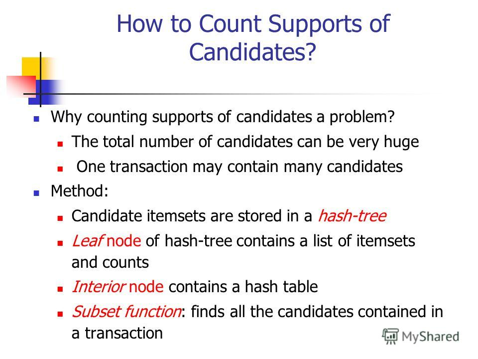 How to Count Supports of Candidates? Why counting supports of candidates a problem? The total number of candidates can be very huge One transaction may contain many candidates Method: Candidate itemsets are stored in a hash-tree Leaf node of hash-tre