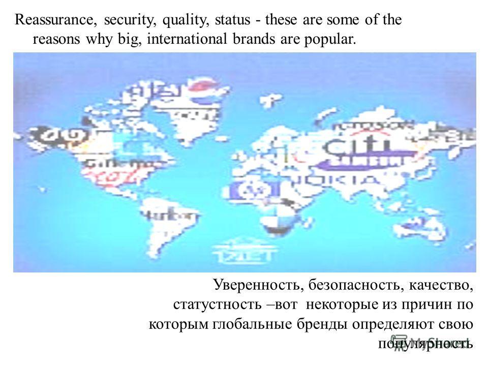 Reassurance, security, quality, status - these are some of the reasons why big, international brands are popular. Уверенность, безопасность, качество, статустность –вот некоторые из причин по которым глобальные бренды определяют свою популярность