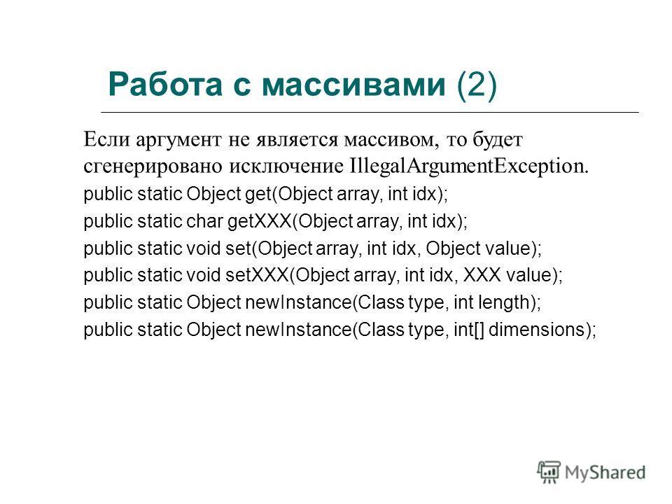 Работа с массивами (2) Если аргумент не является массивом, то будет сгенерировано исключение IllegalArgumentException. public static Object get(Object array, int idx); public static char getXXX(Object array, int idx); public static void set(Object ar