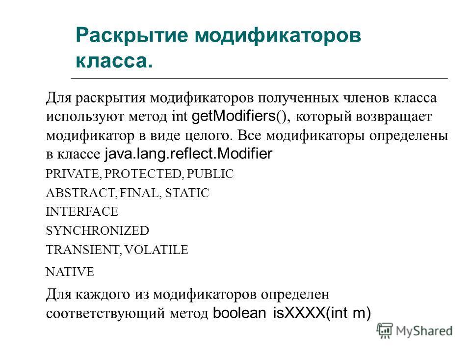 Раскрытие модификаторов класса. Для раскрытия модификаторов полученных членов класса используют метод int getModifiers (), который возвращает модификатор в виде целого. Все модификаторы определены в классе java.lang.reflect.Modifier PRIVATE, PROTECTE