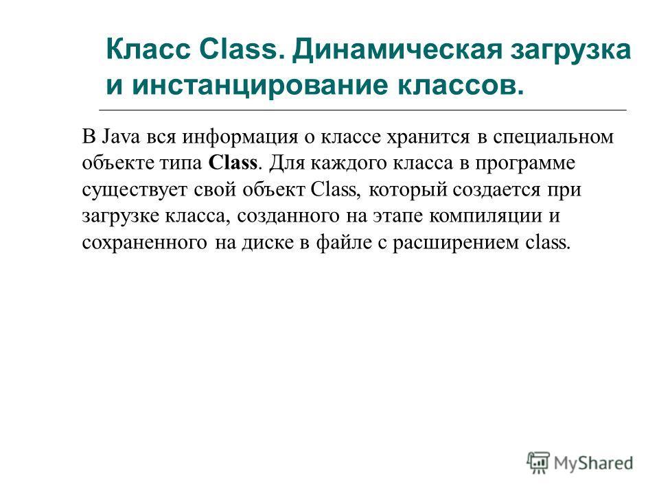 Класс Class. Динамическая загрузка и инстанцирование классов. В Java вся информация о классе хранится в специальном объекте типа Class. Для каждого класса в программе существует свой объект Class, который создается при загрузке класса, созданного на