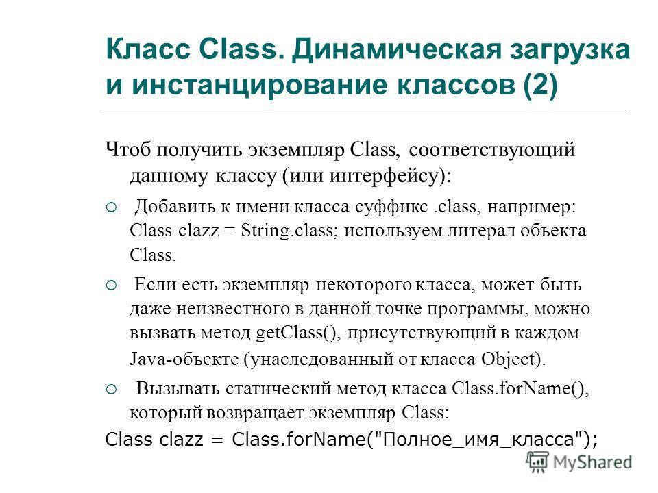 Класс Class. Динамическая загрузка и инстанцирование классов (2) Чтоб получить экземпляр Class, соответствующий данному классу (или интерфейсу): Добавить к имени класса суффикс.class, например: Class clazz = String.class; используем литерал объекта С