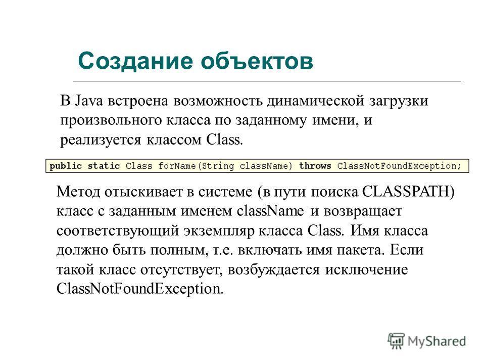 Создание объектов В Java встроена возможность динамической загрузки произвольного класса по заданному имени, и реализуется классом Class. Метод отыскивает в системе (в пути поиска CLASSPATH) класс с заданным именем className и возвращает соответствую
