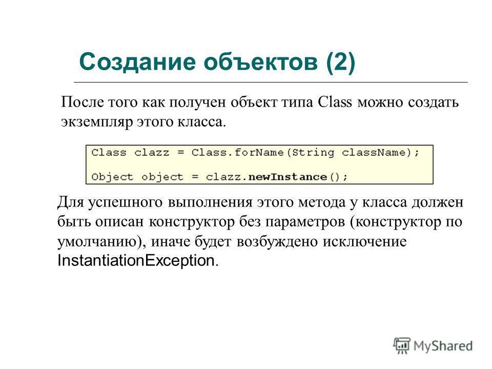 Создание объектов (2) После того как получен объект типа Class можно создать экземпляр этого класса. Для успешного выполнения этого метода у класса должен быть описан конструктор без параметров (конструктор по умолчанию), иначе будет возбуждено исклю