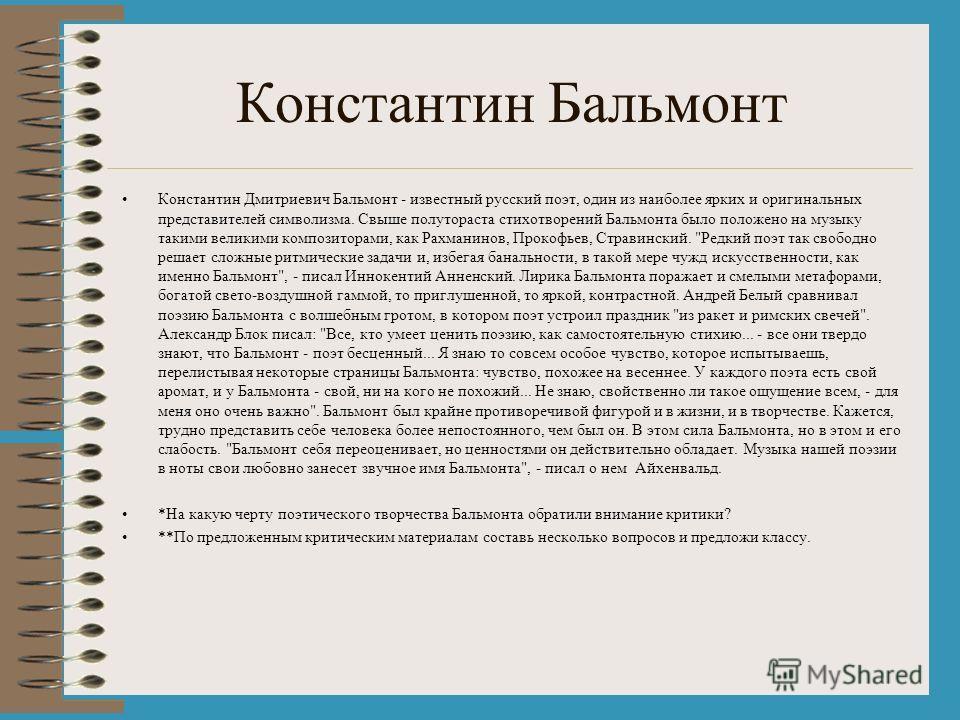 Константин Бальмонт Константин Дмитриевич Бальмонт - известный русский поэт, один из наиболее ярких и оригинальных представителей символизма. Свыше полутораста стихотворений Бальмонта было положено на музыку такими великими композиторами, как Рахмани