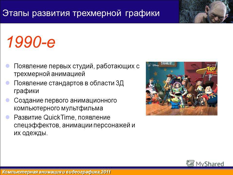 Компьютерная анимация и видеографика,2011 1990-е Появление первых студий, работающих с трехмерной анимацией Появление стандартов в области 3Д графики Создание первого анимационного компьютерного мультфильма Развитие QuickTime, появление спецэффектов,