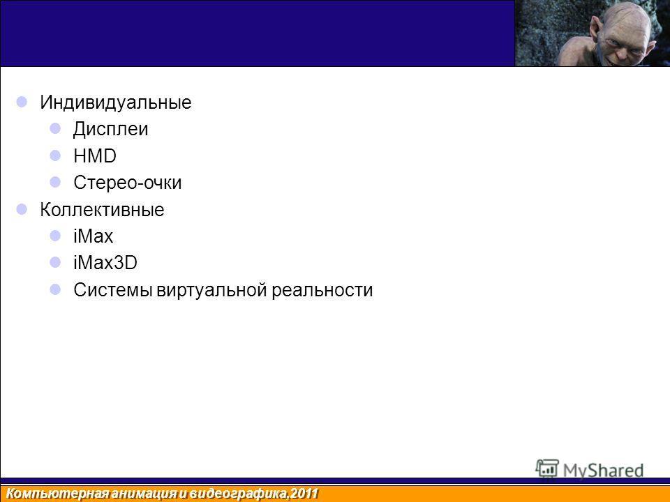 Компьютерная анимация и видеографика,2011 Индивидуальные Дисплеи HMD Стерео-очки Коллективные iMax iMax3D Системы виртуальной реальности