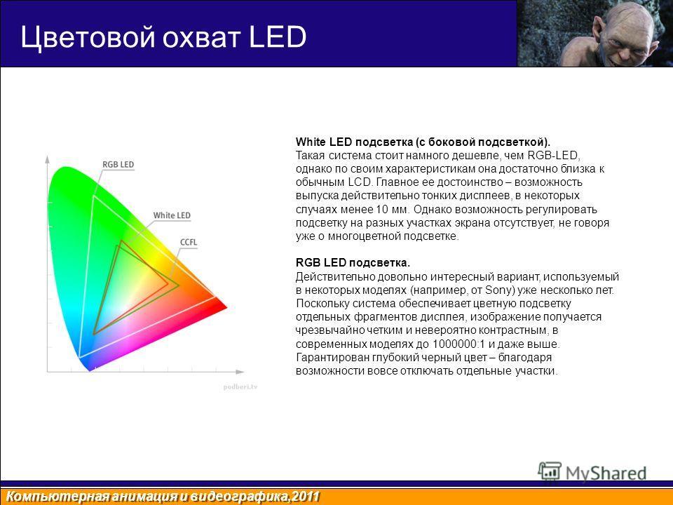 Компьютерная анимация и видеографика,2011 Цветовой охват LED White LED подсветка (с боковой подсветкой). Такая система стоит намного дешевле, чем RGB-LED, однако по своим характеристикам она достаточно близка к обычным LCD. Главное ее достоинство – в