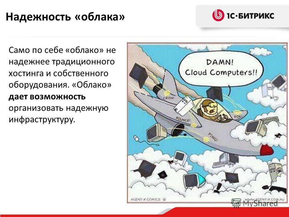 Надежность «облака» Само по себе «облако» не надежнее традиционного хостинга и собственного оборудования. «Облако» дает возможность организовать надежную инфраструктуру.