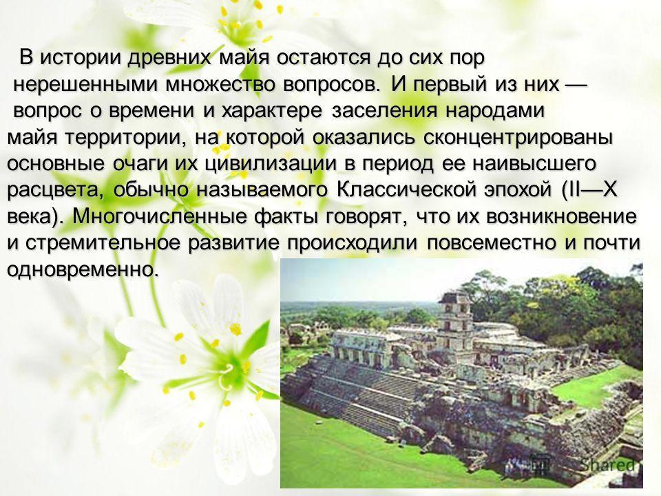 В истории древних майя остаются до сих пор В истории древних майя остаются до сих пор нерешенными множество вопросов. И первый из них нерешенными множество вопросов. И первый из них вопрос о времени и характере заселения народами вопрос о времени и х