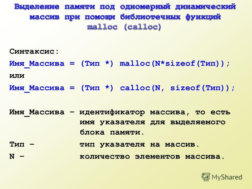 Синтаксис: Имя_Массива = (Тип *) malloc(N*sizeof(Тип)); или Имя_Массива = (Тип *) calloc(N, sizeof(Тип)); Имя_Массива – идентификатор массива, то есть имя указателя для выделяемого блока памяти. Тип – тип указателя на массив. N – количество элементов