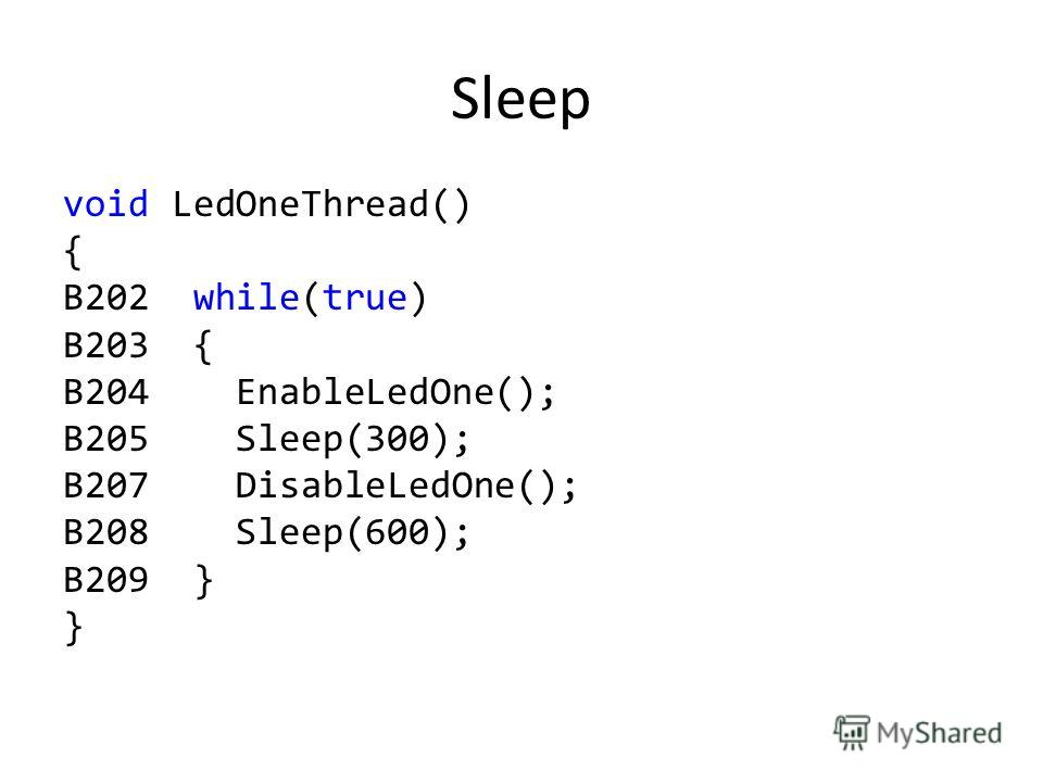 Sleep void LedOneThread() { B202 while(true) B203 { B204 EnableLedOne(); B205 Sleep(300); B207 DisableLedOne(); B208 Sleep(600); B209 } }
